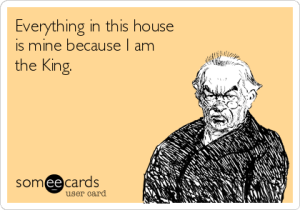 everything-in-this-house-is-mine-because-i-am-the-king-4f27c
