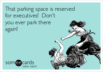 that-parking-space-is-reserved-for-executives-dont-you-ever-park-there-again-52672